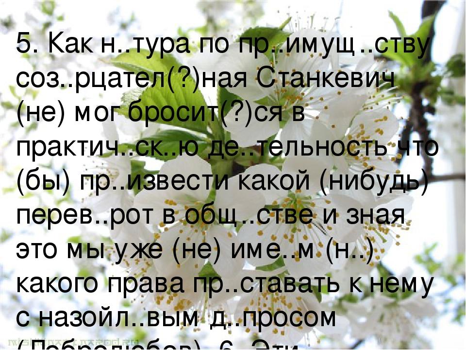 5. Как н..тура по пр..имущ..ству соз..рцател(?)ная Станкевич (не) мог бросит(?)ся в практич..ск..ю де..тельность что (бы) пр..извести какой (нибудь...