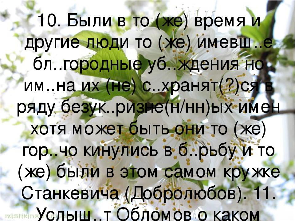 10. Были в то (же) время и другие люди то (же) имевш..е бл..городные уб..ждения но им..на их (не) с..хранят(?)ся в ряду безук..ризне(н/нн)ых имен х...