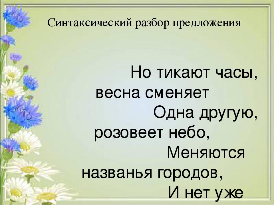 Синтаксический разбор предложения Но тикают часы, весна сменяет Одна другую, розовеет небо, Меняются названья городов, И нет уже свидетелей событий...