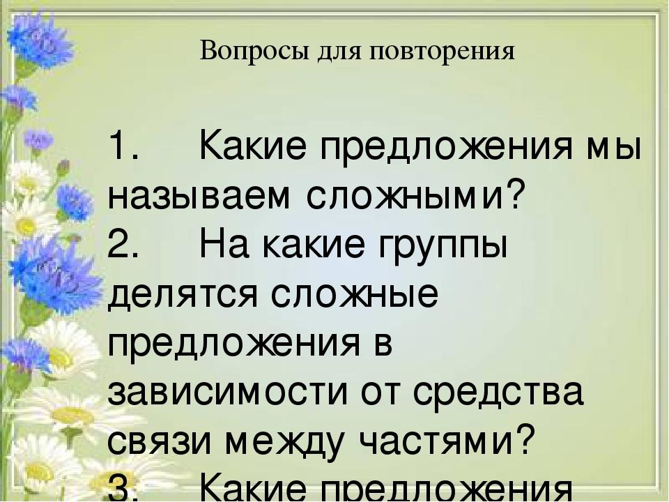 Вопросы для повторения 1. Какие предложения мы называем сложными? 2. На какие группы делятся сложные предложения в зависимости от средства ...