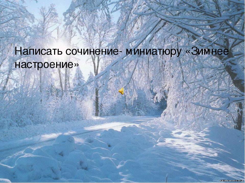 Написать сочинение- миниатюру «Зимнее настроение»