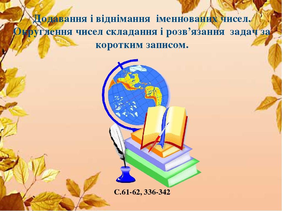 Додавання і віднімання іменнованих чисел. Округлення чисел складання і розв'язання задач за коротким записом. С.61-62, 336-342