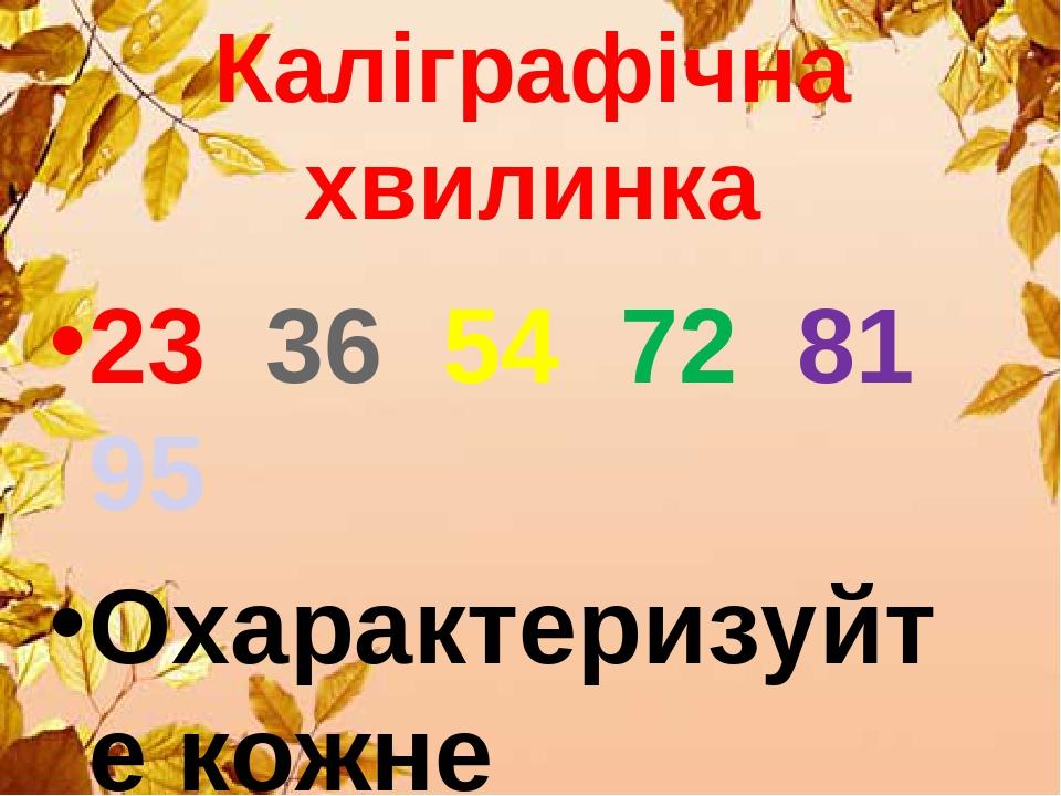 Каліграфічна хвилинка 23 36 54 72 81 95 Охарактеризуйте кожне
