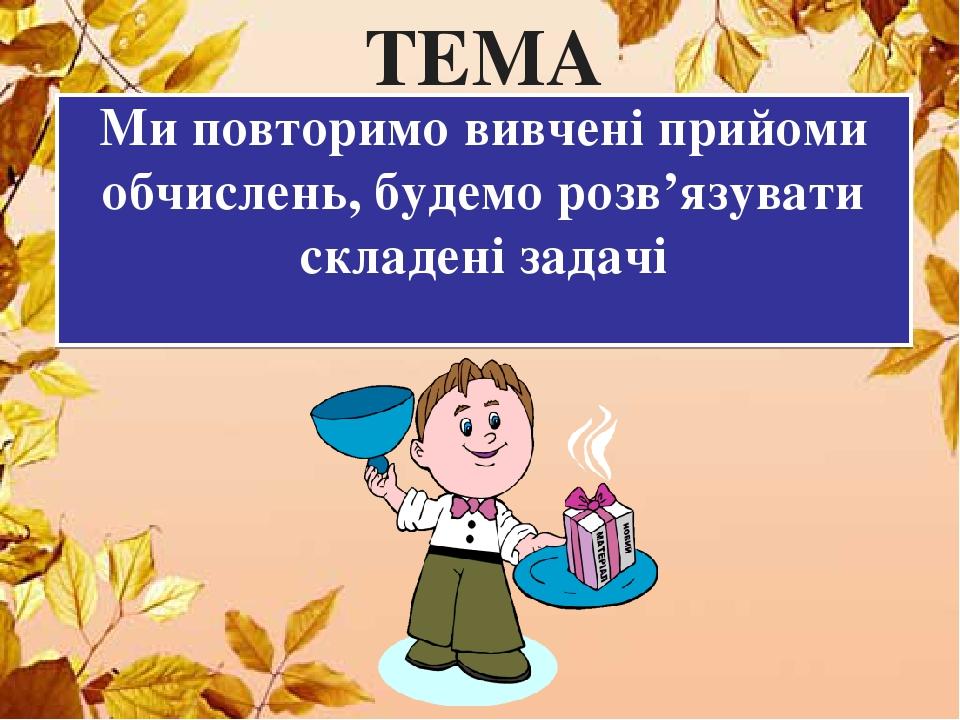 Ми повторимо вивчені прийоми обчислень, будемо розв'язувати складені задачі ТЕМА