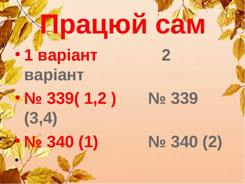 Працюй сам 1 варіант 2 варіант № 339( 1,2 ) № 339 (3,4) № 340 (1) № 340 (2)