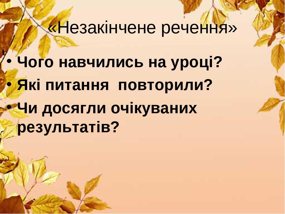 «Незакінчене речення» Чого навчились на уроці? Які питання повторили? Чи досягли очікуваних результатів?