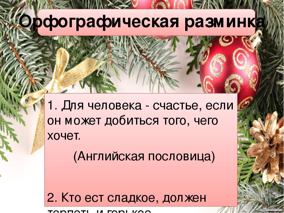 Орфографическая разминка 1. Для человека - счастье, если он может добиться того, чего хочет. (Английская пословица)  2. Кто ест сладкое, должен те...