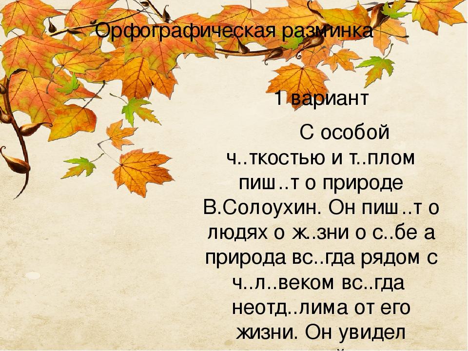 Орфографическая разминка 1 вариант С особой ч..ткостью и т..плом пиш..т о природе В.Солоухин. Он пиш..т о людях о ж..зни о с..бе а природа вс..гда ...