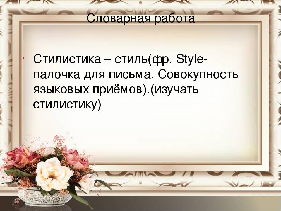 Словарная работа Стилистика – стиль(фр. Style- палочка для письма. Совокупность языковых приёмов).(изучать стилистику)
