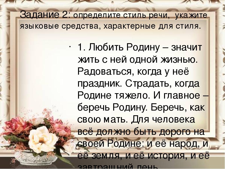 Задание 2: определите стиль речи, укажите языковые средства, характерные для стиля. 1. Любить Родину – значит жить с ней одной жизнью. Радоваться, ...