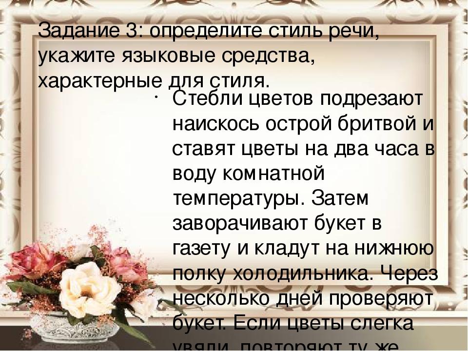 Задание 3: определите стиль речи, укажите языковые средства, характерные для стиля. Стебли цветов подрезают наискось острой бритвой и ставят цветы ...