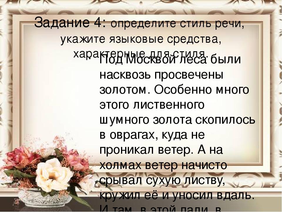 Задание 4: определите стиль речи, укажите языковые средства, характерные для стиля. Под Москвой леса были насквозь просвечены золотом. Особенно мно...