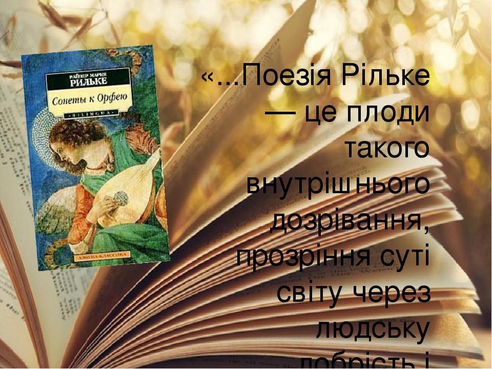 «...Поезія Рільке — це плоди такого внутрішнього дозрівання, прозріння суті світу через людську добрість і високість, через болісний процес осягнен...
