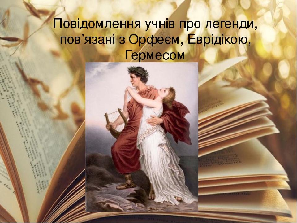 Повідомлення учнів про легенди, пов'язані з Орфеєм, Еврідікою, Гермесом