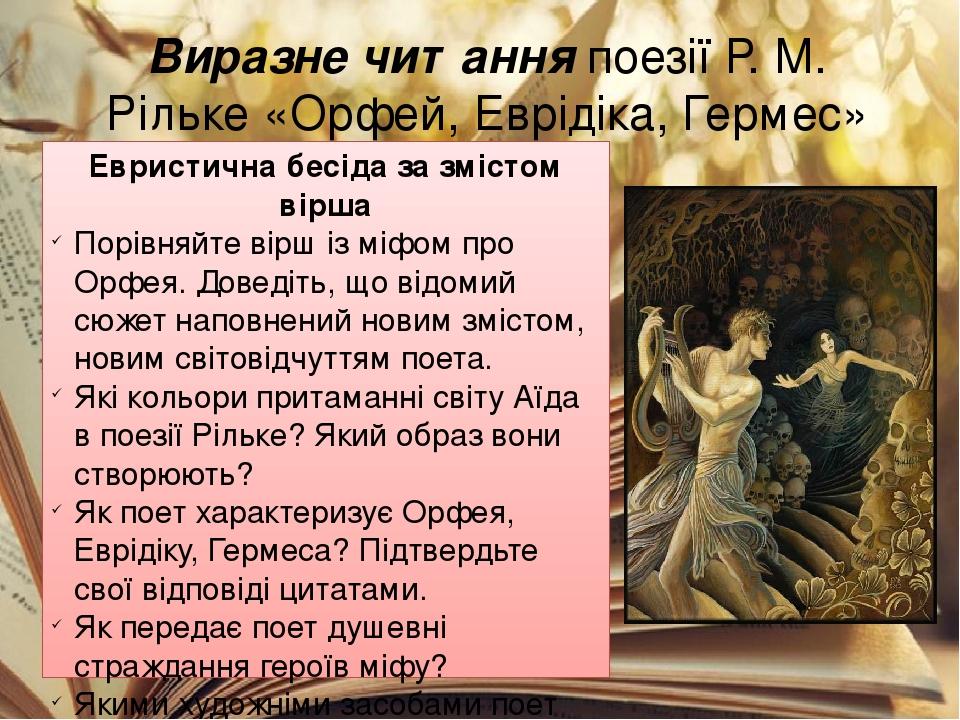 Виразне читання поезії Р. М. Рільке «Орфей, Еврідіка, Гермес» Евристична бесіда за змістом вірша Порівняйте вірш із міфом про Орфея. Доведіть, що в...