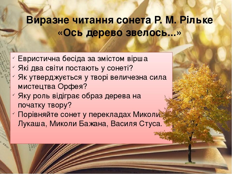 Виразне читання сонета Р. М. Рільке «Ось дерево звелось...» Евристична бесіда за змістом вірша Які два світи постають у сонеті? Як утверджується у ...