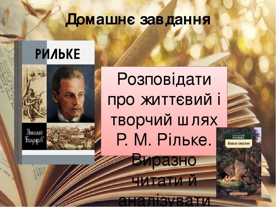 Домашнє завдання Розповідати про життєвий і творчий шлях Р. М. Рільке. Виразно читати й аналізувати його вірші.