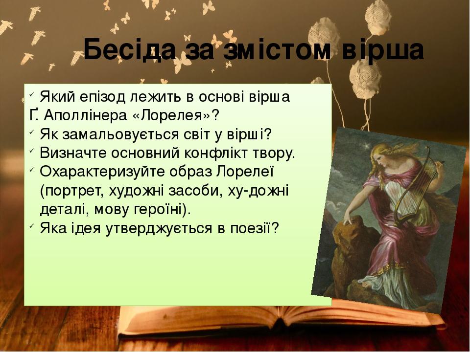 Бесіда за змістом вірша Який епізод лежить в основі вірша Ґ. Аполлінера «Лорелея»? Як замальовується світ у вірші? Визначте основний конфлікт твору...