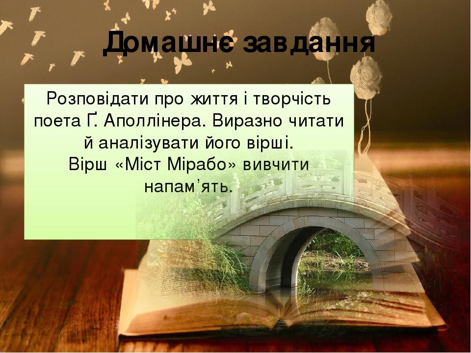 Домашнє завдання Розповідати про життя і творчість поета Ґ. Аполлінера. Виразно читати й аналізувати його вірші. Вірш «Міст Мірабо» вивчити напам'ять.