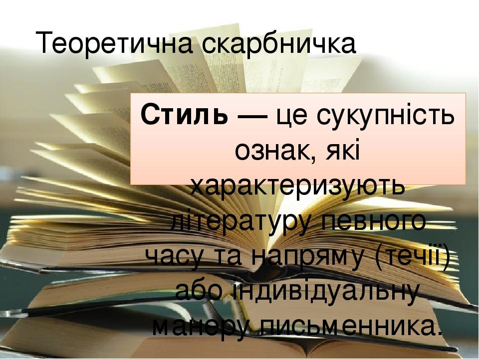 Теоретична скарбничка Стиль — це сукупність ознак, які характеризують літературу певного часу та напряму (течії) або індивідуальну манеру письменника.