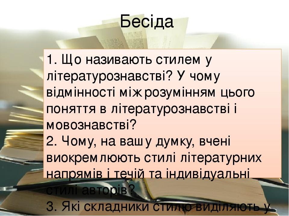 Бесіда 1. Що називають стилем у літературознавстві? У чому відмінності між розумінням цього поняття в літературознавстві і мовознавстві? 2. Чому, н...