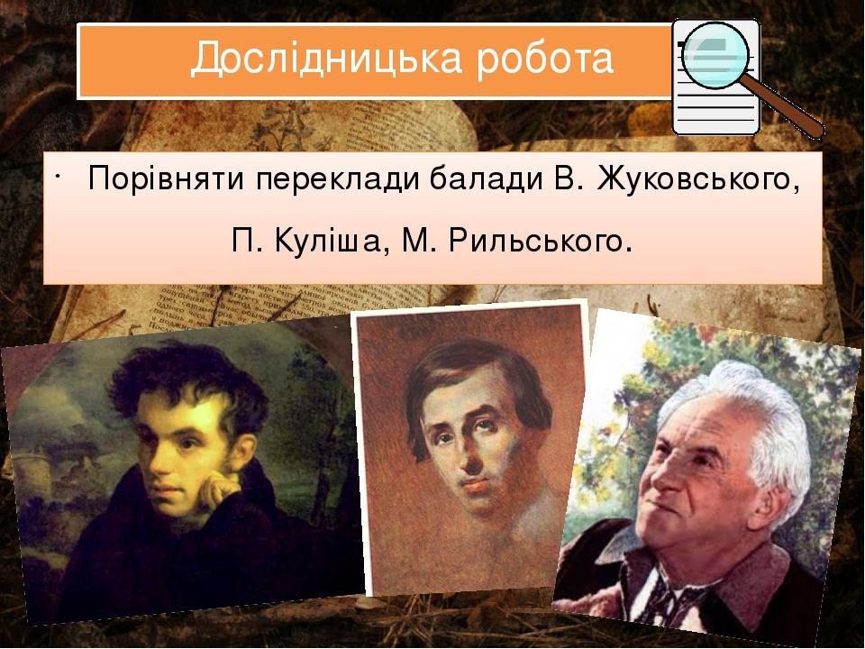 Дослідницька робота Порівняти переклади балади В. Жуковського, П. Куліша, М. Рильського.