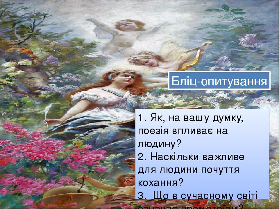 1. Як, на вашу думку, поезія впливає на людину? 2. Наскільки важливе для людини почуття кохання? 3. Що в сучасному світі означає прометеїзм? Бліц-о...