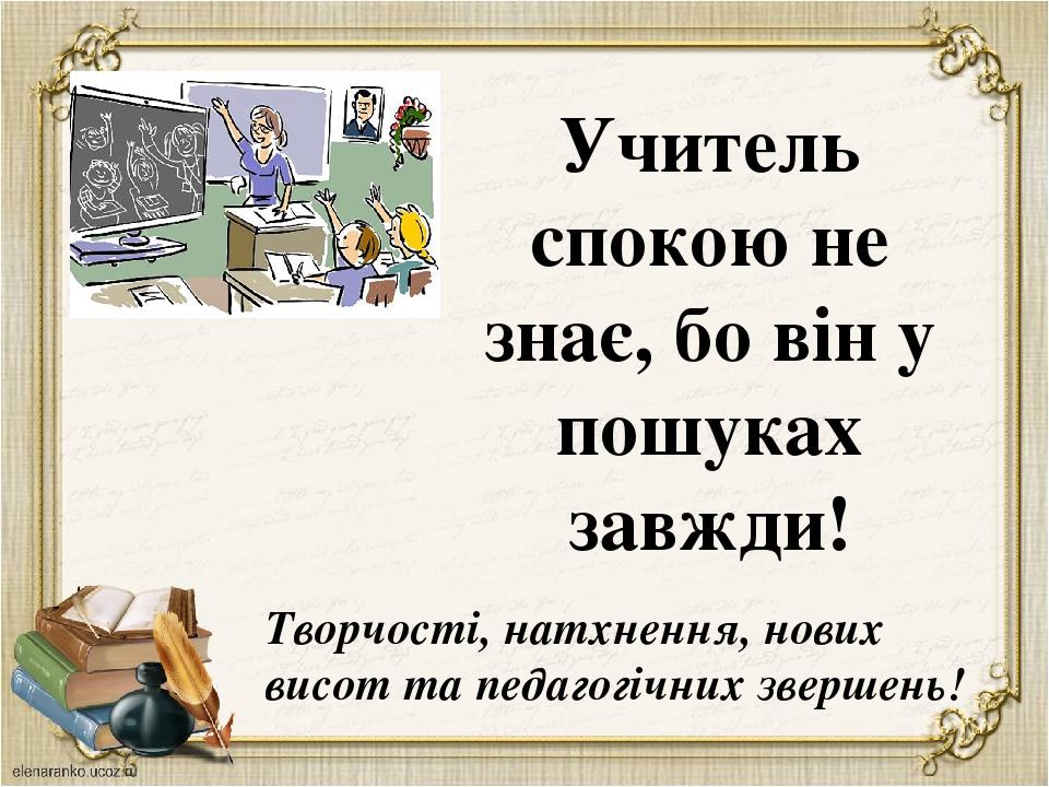 Учитель спокою не знає, бо він у пошуках завжди! Творчості, натхнення, нових висот та педагогічних звершень!