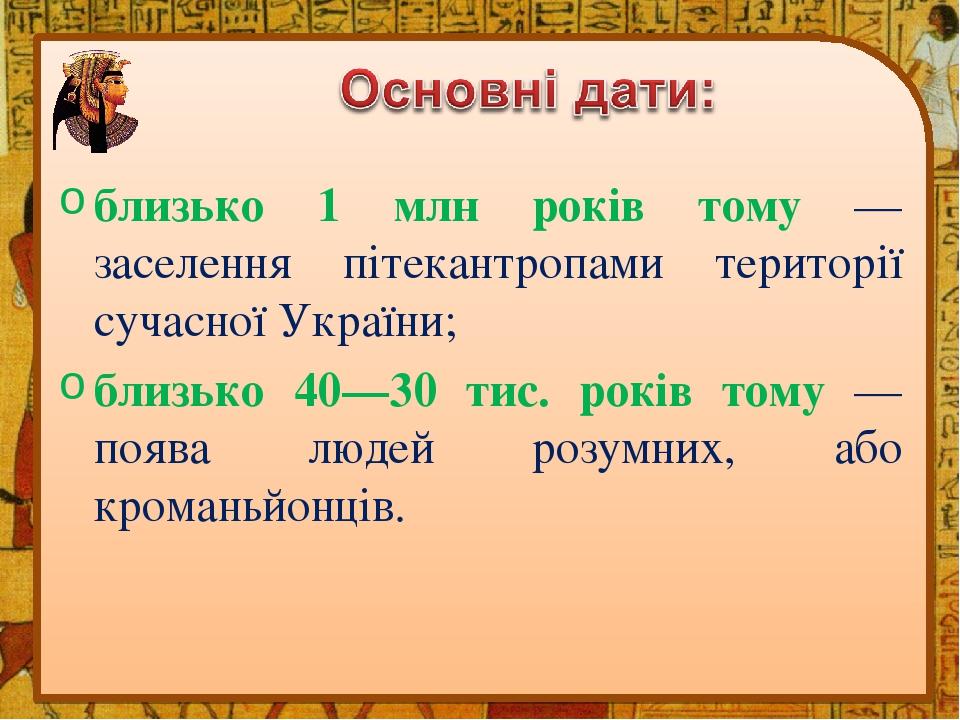 близько 1 млн років тому — заселення пітекантропами території сучасної України; близько 40—30 тис. років тому — поява людей розумних, або кроманьйо...