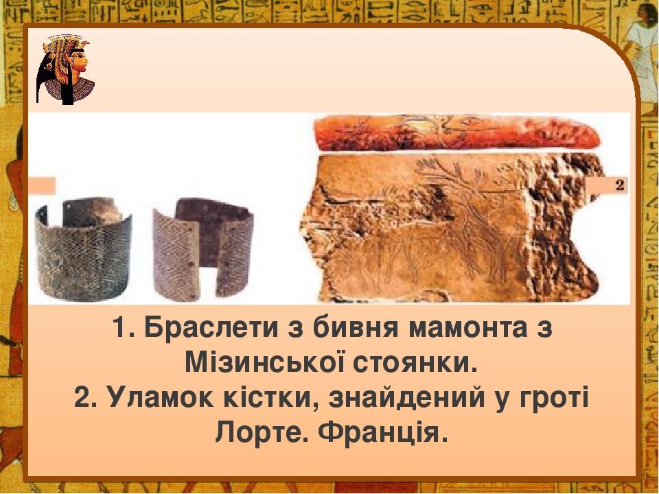 1. Браслети з бивня мамонта з Мізинської стоянки. 2. Уламок кістки, знайдений у гроті Лорте. Франція.