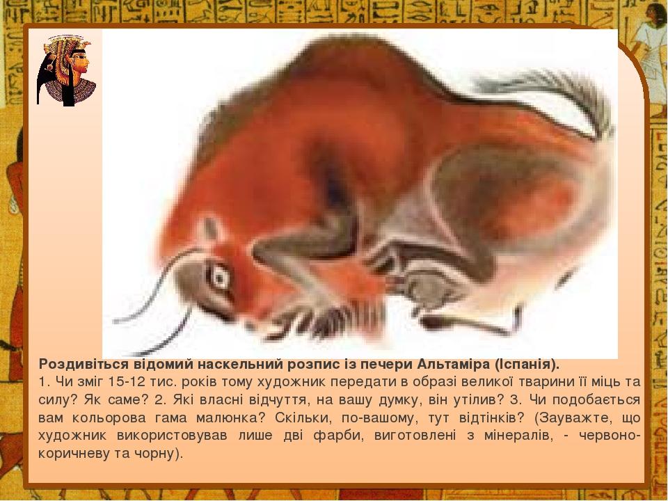 Роздивіться відомий наскельний розпис із печери Альтаміра (Іспанія). 1. Чи зміг 15-12 тис. років тому художник передати в образі великої тварини її...