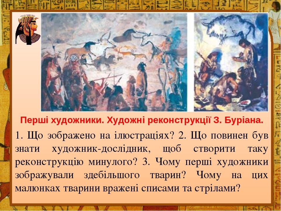 Перші художники. Художні реконструкції З. Буріана. 1. Що зображено на ілюстраціях? 2. Що повинен був знати художник-дослідник, щоб створити таку ре...