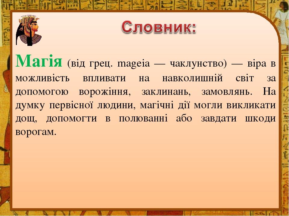 Магія (від грец. mageia — чаклунство) — віра в можливість впливати на навколишній світ за допомогою ворожіння, заклинань, замовлянь. На думку перві...