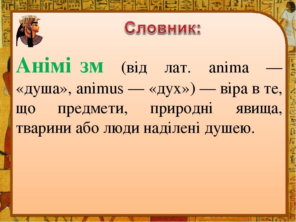 Анімі́зм (від лат. anima — «душа», animus — «дух») — віра в те, що предмети, природні явища, тварини або люди наділені душею.