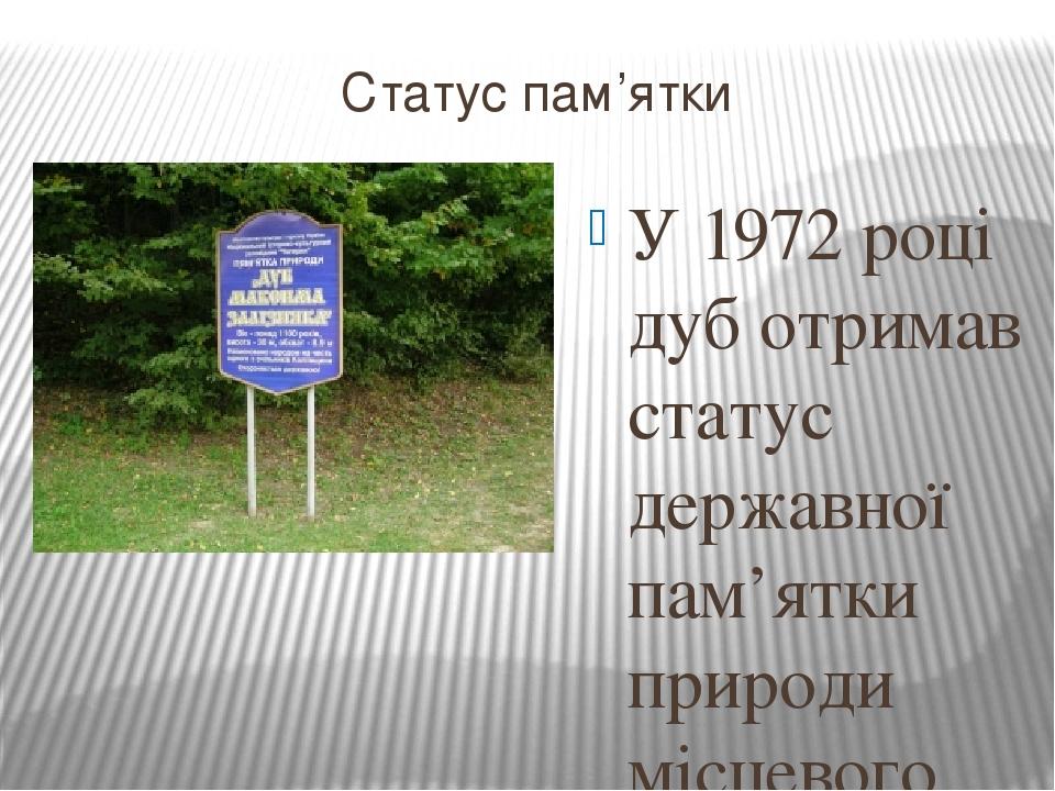 Статус пам'ятки У 1972 році дуб отримав статус державної пам'ятки природи місцевого значення. В даний час дуб Максима Залізняка знаходиться під оп...