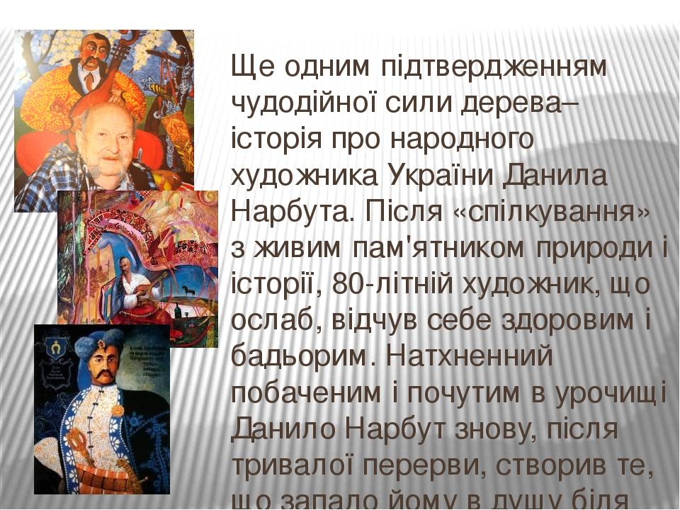 Ще одним підтвердженням чудодійної сили дерева– історія про народного художника України Данила Нарбута. Після «спілкування» з живим пам'ятником при...