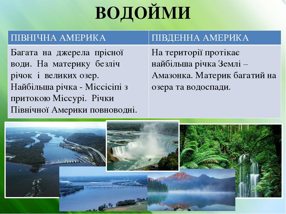 ВОДОЙМИ ПІВНІЧНААМЕРИКА ПІВДЕННА АМЕРИКА Багата на джерела прісної води. На материку безліч річок і великих озер. Найбільша річка - Міссісіпі з при...