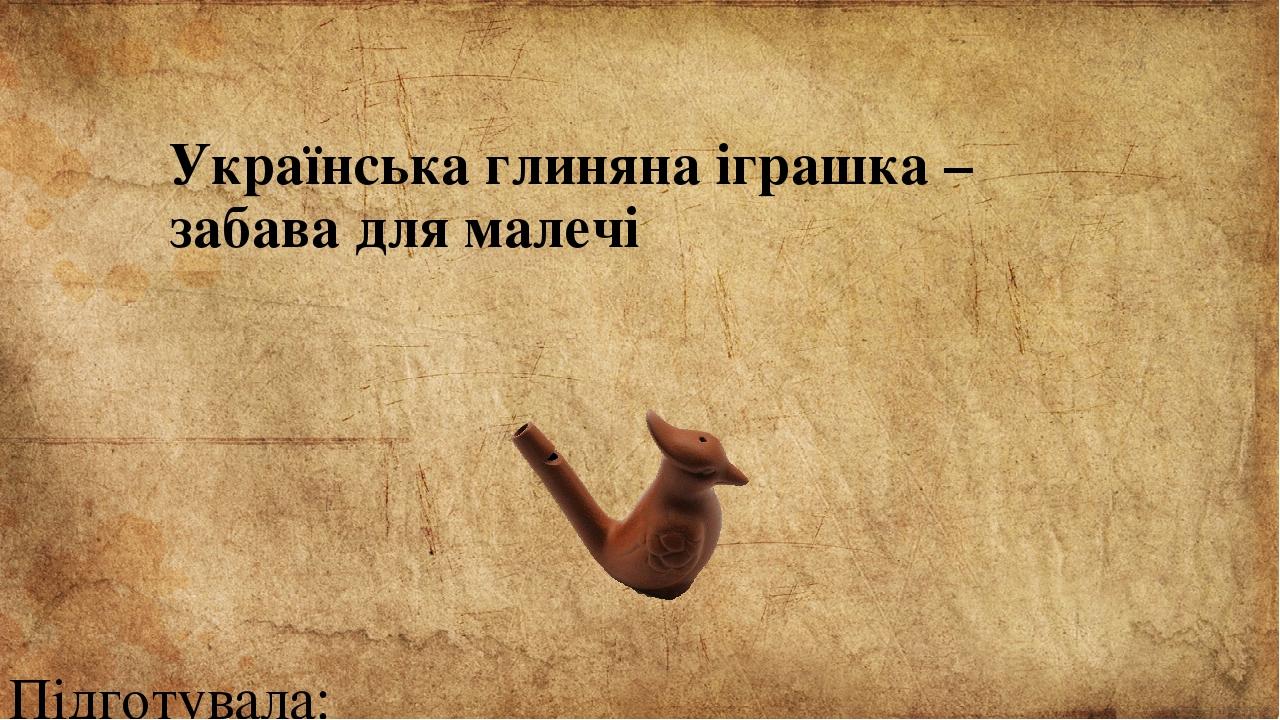 Українська глиняна іграшка – забава для малечі Підготувала: Луценко Ірина