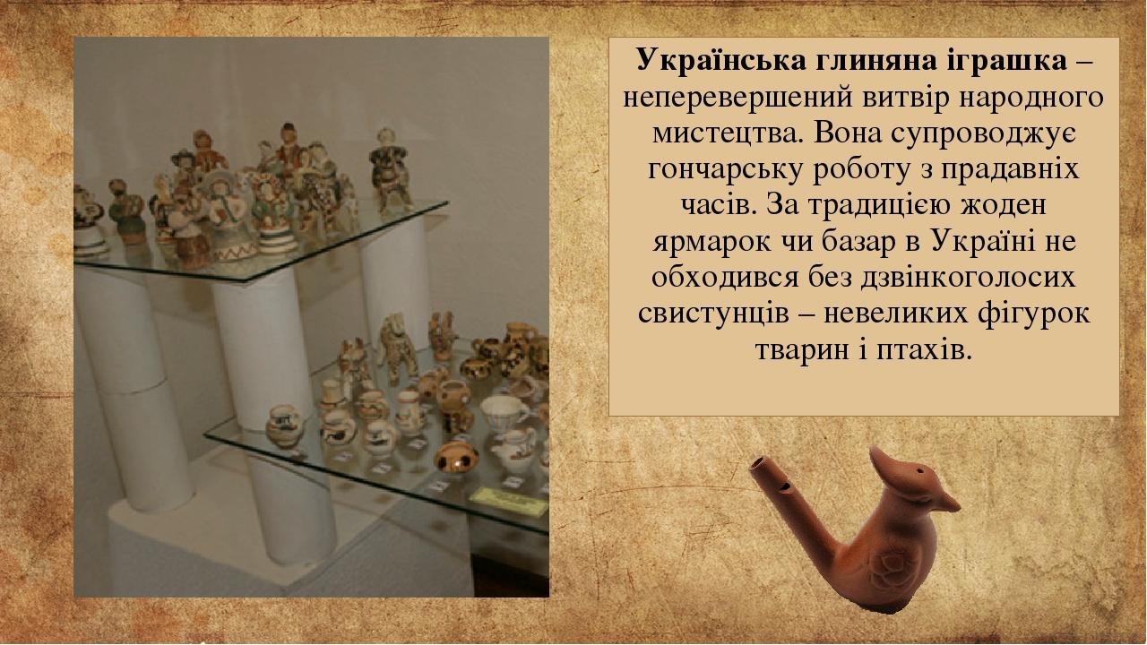 Українська глиняна іграшка – неперевершений витвір народного мистецтва. Вона супроводжує гончарську роботу з прадавніх часів. За традицією жоден яр...