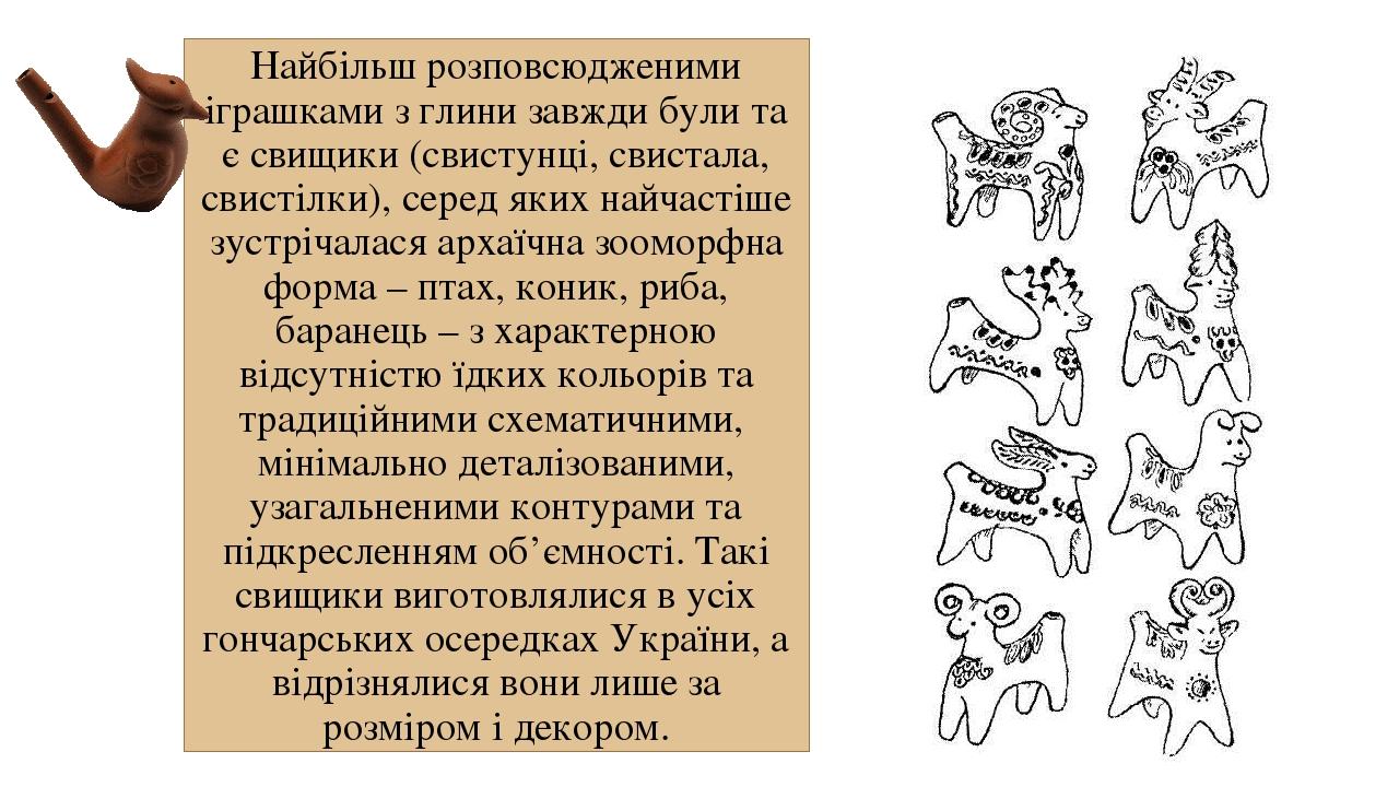 Найбільш розповсюдженими іграшками з глини завжди були та є свищики (свистунці, свистала, свистілки), серед яких найчастіше зустрічалася архаїчна з...