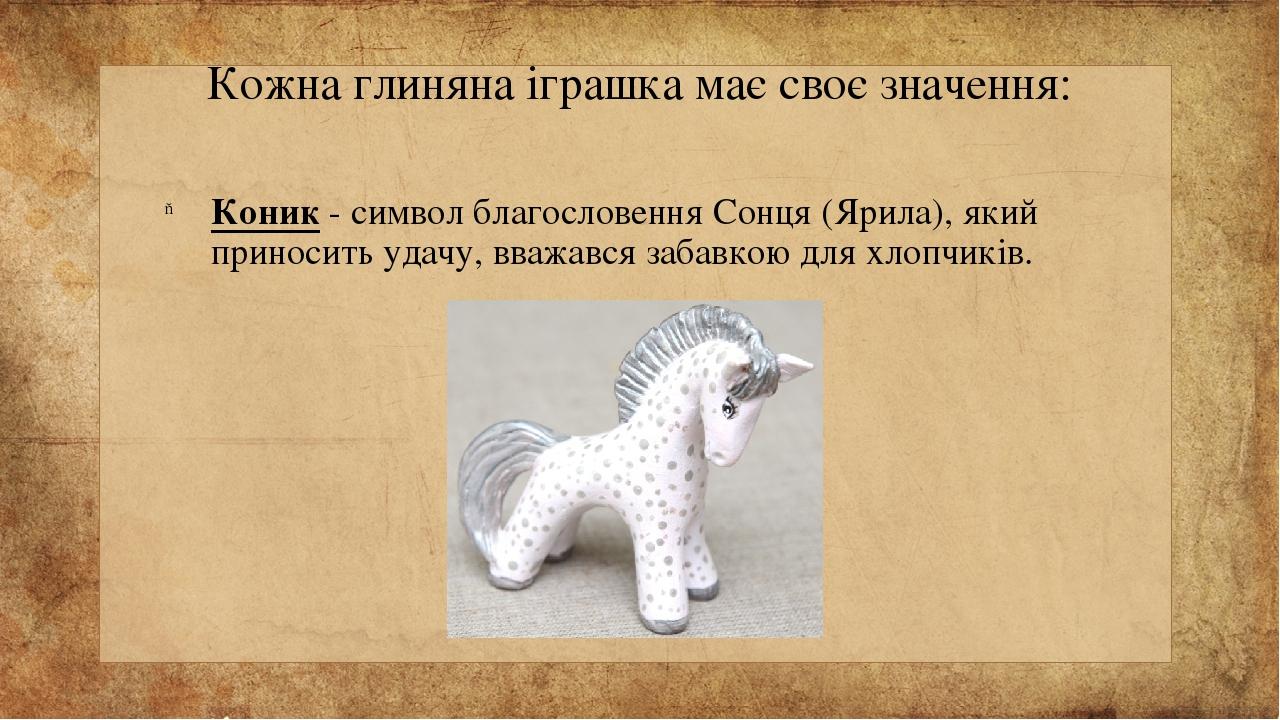 Кожна глиняна іграшка має своє значення: Коник - символ благословення Сонця (Ярила), який приносить удачу, вважався забавкою для хлопчиків.