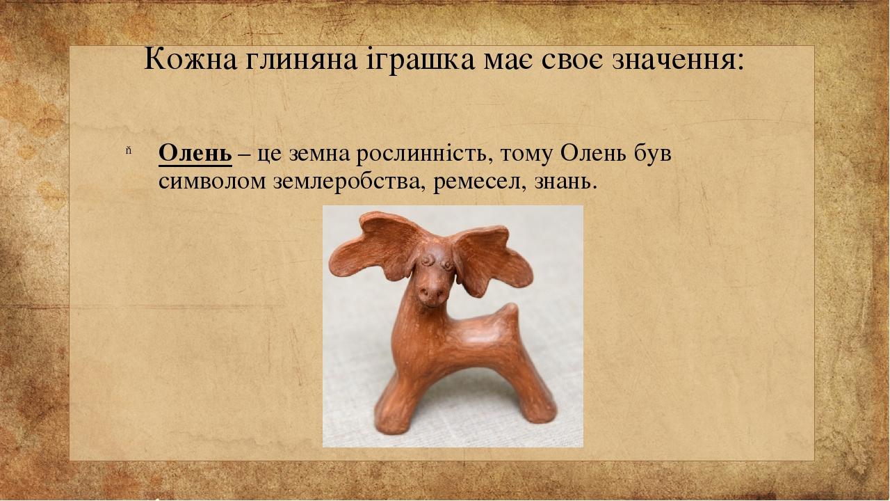 Кожна глиняна іграшка має своє значення: Олень – це земна рослинність, тому Олень був символом землеробства, ремесел, знань.