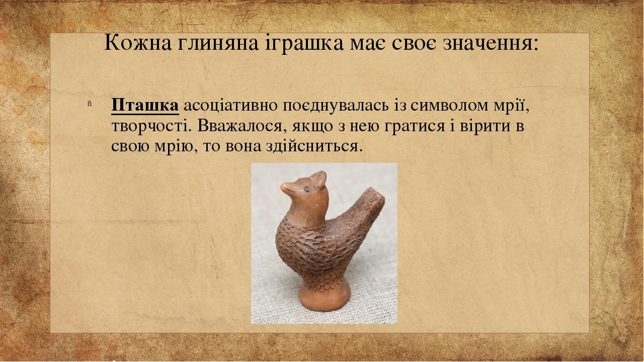 Кожна глиняна іграшка має своє значення: Пташка асоціативно поєднувалась із символом мрії, творчості. Вважалося, якщо з нею гратися і вірити в свою...