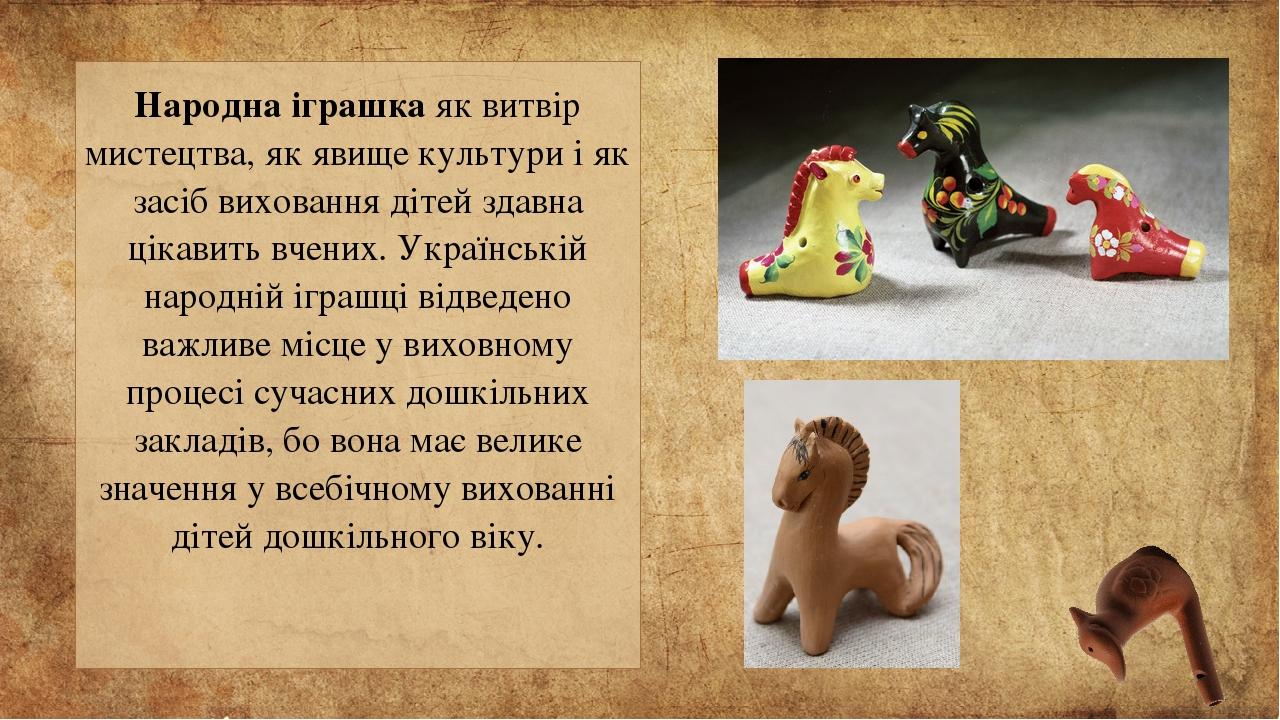 Народна іграшка як витвір мистецтва, як явище культури і як засіб виховання дітей здавна цікавить вчених. Українській народній іграшці відведено ва...