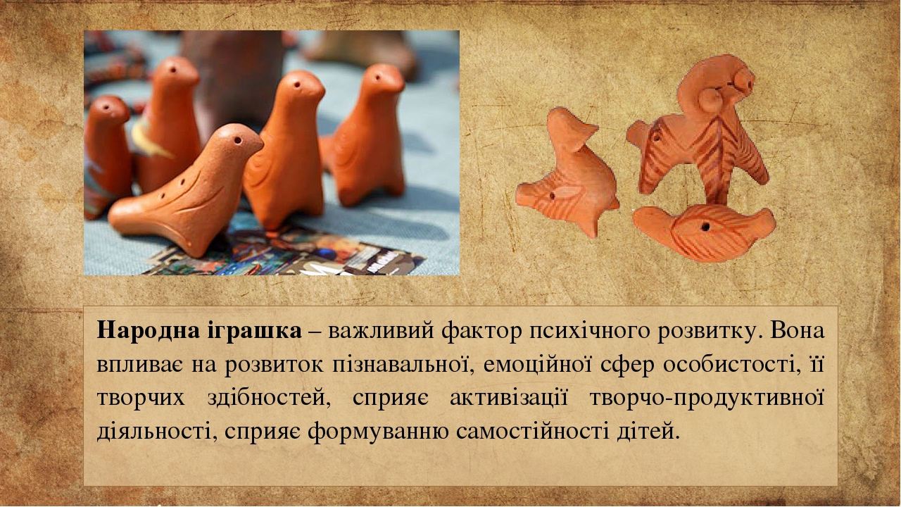Народна іграшка – важливий фактор психічного розвитку. Вона впливає на розвиток пізнавальної, емоційної сфер особистості, її творчих здібностей, сп...