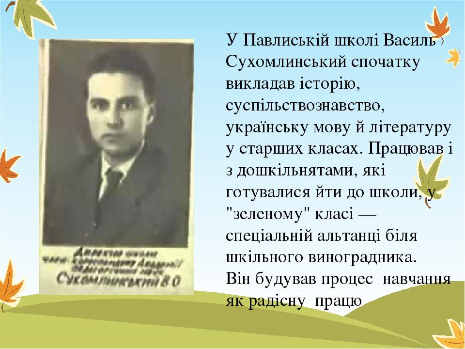 У Павлиській школі Василь Сухомлинський спочатку викладав історію, суспільствознавство, українську мову й літературу у старших класах. Працював і з...