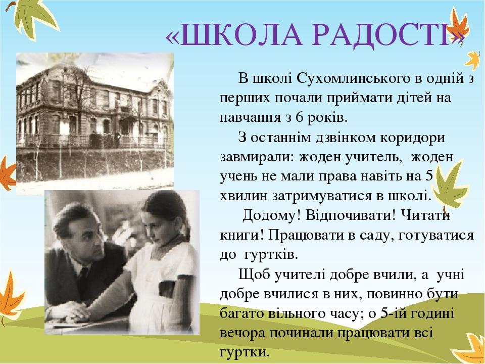 «ШКОЛА РАДОСТІ» В школі Сухомлинського в одній з перших почали приймати дітей на навчання з 6 років. З останнім дзвінком коридори завмирали: жоден ...