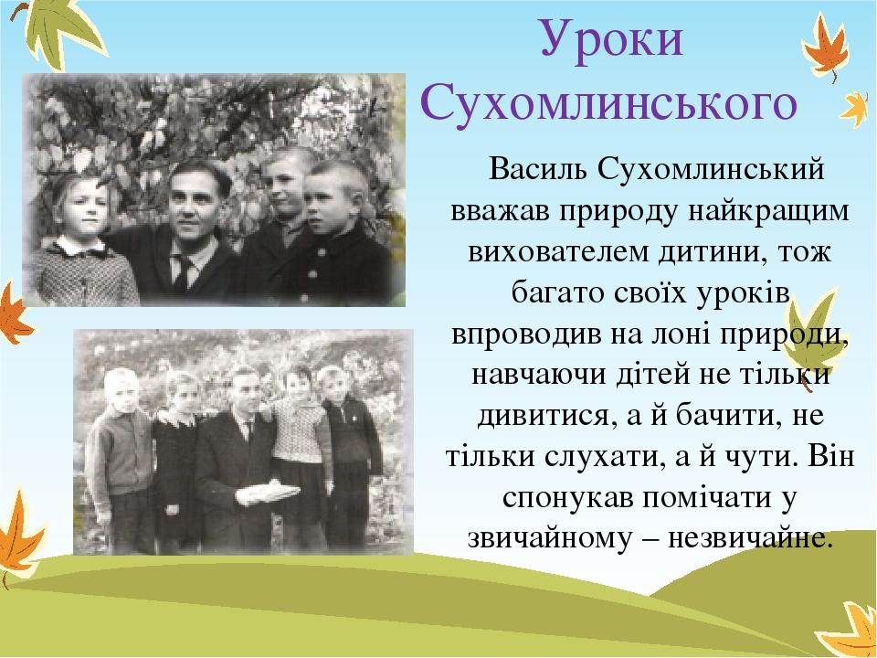 Уроки Сухомлинського Василь Сухомлинський вважав природу найкращим вихователем дитини, тож багато своїх уроків впроводив на лоні природи, навчаючи ...