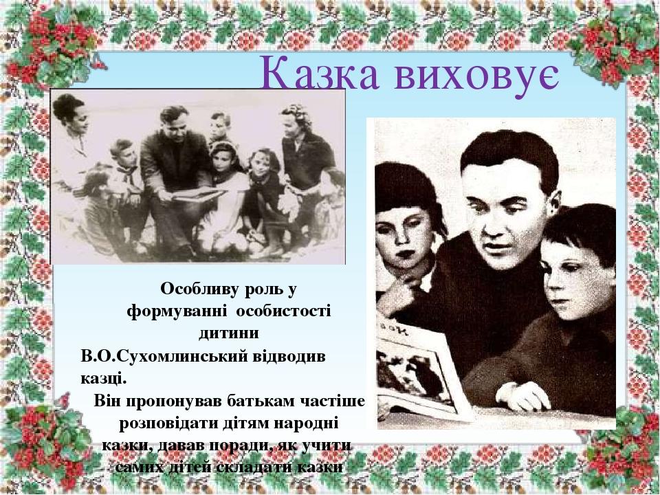 Казка виховує Особливу роль у формуванні особистості дитини В.О.Сухомлинський відводив казці. Він пропонував батькам частіше розповідати дітям наро...