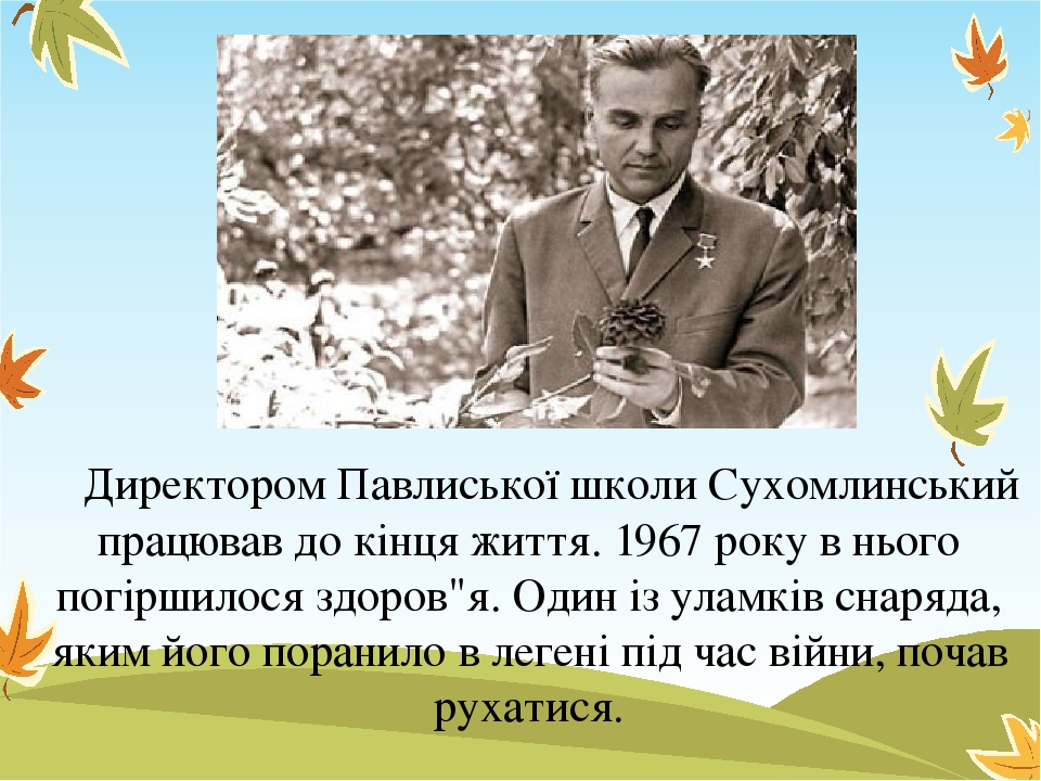 """Директором Павлиської школи Сухомлинський працював до кінця життя. 1967 року в нього погіршилося здоров""""я. Один із уламків снаряда, яким його поран..."""